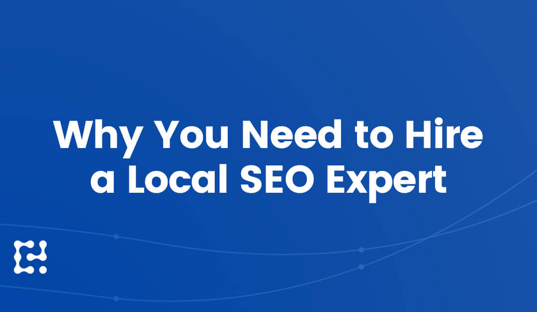 9 Business-Boosting Reasons Why You Need to Hire a Local SEO Expert