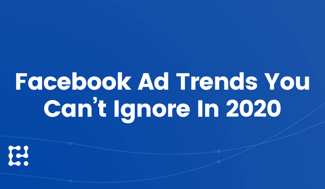 7 Facebook Ads Trends You Can't Ignore in 2020