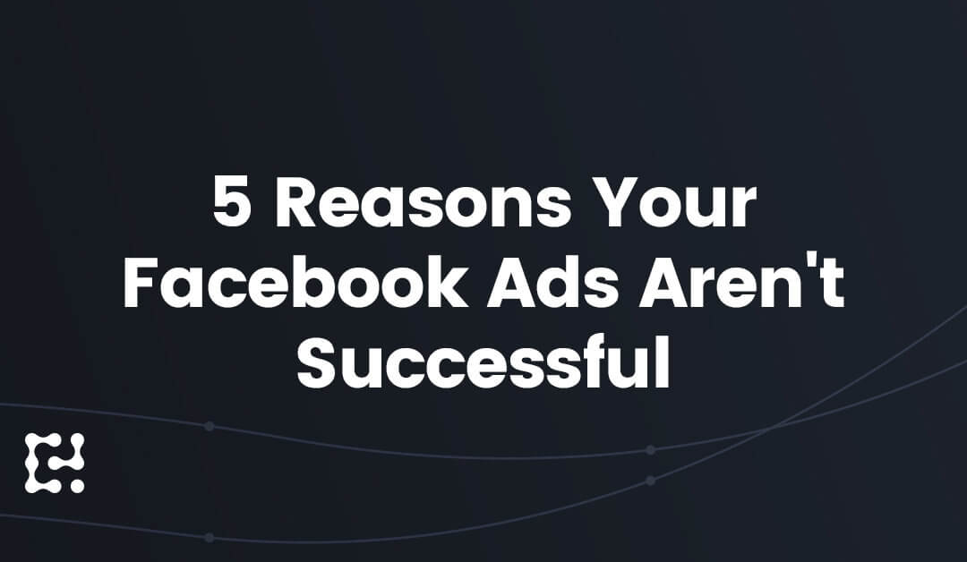 5 Reasons Your Facebook Ads Aren't Successful