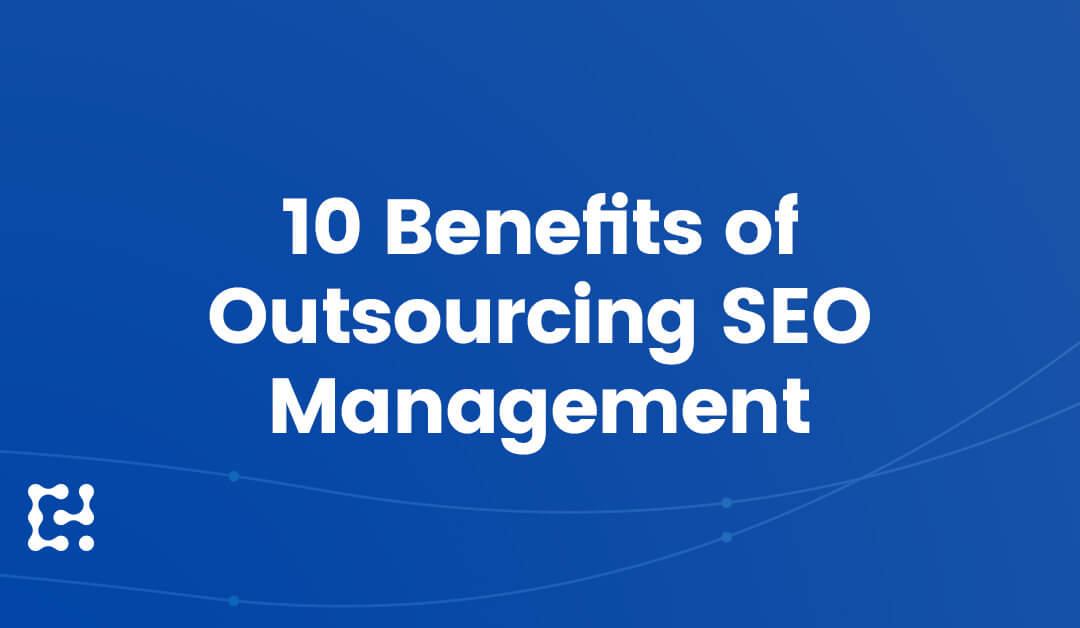 Top 10 Benefits of Outsourcing SEO Management