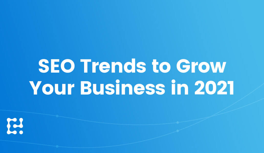 SEO Trends to Grow Your Business in 2021 and Beyond